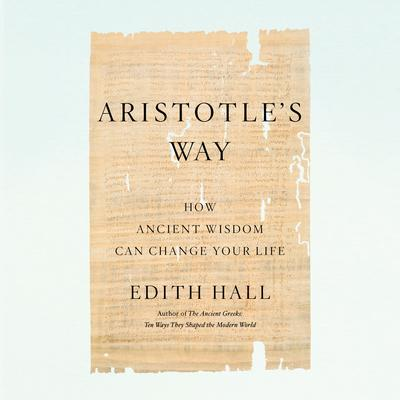 Aristotles Way: How Ancient Wisdom Can Change Your Life Audiobook, by Edith Hall