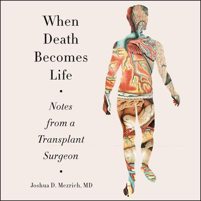 When Death Becomes Life: Notes from a Transplant Surgeon Audiobook, by Joshua D. Mezrich