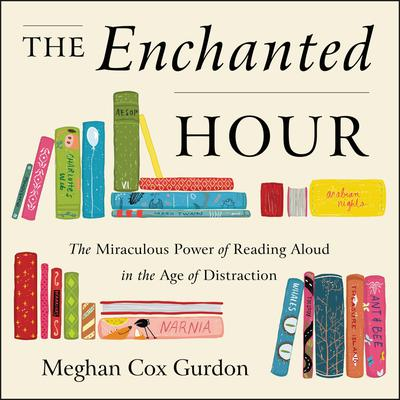 The Enchanted Hour: The Miraculous Power of Reading Aloud in the Age of Distraction Audiobook, by Meghan Cox Gurdon
