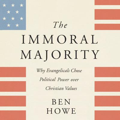 The Immoral Majority: Why Evangelicals Chose Political Power Over Christian Values Audiobook, by Ben Howe