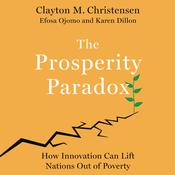 The Prosperity Paradox: How Innovation Can Lift Nations Out of Poverty Audiobook, by Clayton M. Christensen, Karen Dillon, Efosa Ojomo