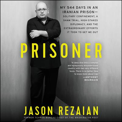 Prisoner: My 544 Days in an Iranian Prison�Solitary Confinement, a Sham Trial, High-Stakes Diplomacy, and the Extraordinary Efforts It Took to Get Me Out Audiobook, by Jason Rezaian