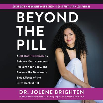 Beyond the Pill: A 30-Day Program to Balance Your Hormones, Reclaim Your Body, and Reverse the Dangerous Side Effects of the Birth Control Pill Audiobook, by Jolene Brighten