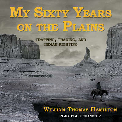 My Sixty Years on the Plains: Trapping, Trading, and Indian Fighting Audiobook, by William Thomas Hamilton