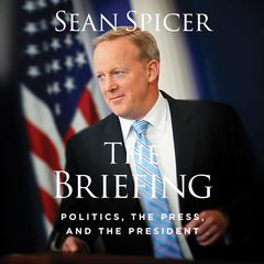 The Briefing: Politics, The Press, and The President Audiobook, by Sean Spicer
