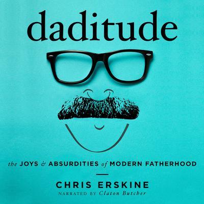 Daditude: The Joys & Absurdities of Modern Fatherhood Audiobook, by Chris Erskine