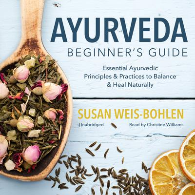Ayurveda Beginner's Guide: Essential Ayurvedic Principles and Practices to Balance and Heal Naturally Audiobook, by Susan Weis-Bohlen