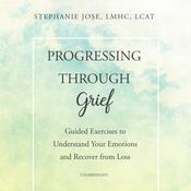 Progressing through Grief: Guided Exercises to Understand Your Emotions and Recover from Loss Audiobook, by Stephanie Jose