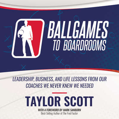Ballgames to Boardrooms: Leadership, Business, and Life Lessons From Our Coaches We Never Knew We Needed Audiobook, by Taylor Scott