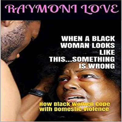 When A Black Woman Looks Like This.....Something Is Wrong: How Black Women Cope with Domestic Violence Audiobook, by Raymoni Love