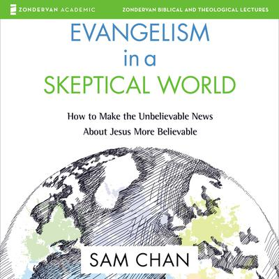 Evangelism in a Skeptical World: Audio Lectures: How to Make the Unbelievable News About Jesus More Believable Audiobook, by Sam Chan