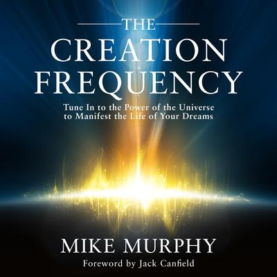 The Creation Frequency: Tune In to the Power of the Universe to Manifest the Life of Your Dreams Audiobook, by Michael Murphy
