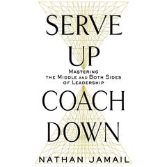 Serve Up, Coach Down: Mastering the Middle and Both Sides of Leadership Audiobook, by Nathan Jamail