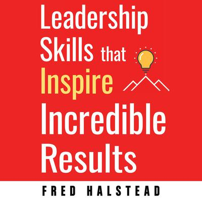 Leadership Skills that Inspire Incredible Results Audiobook, by Fred Halstead
