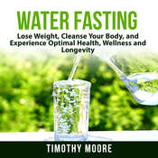 Water Fasting: Lose Weight, Cleanse Your Body, and Experience Optimal Health, Wellness and Longevity Audiobook, by Timothy Moore|