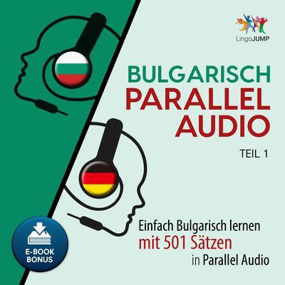 Bulgarisch Parallel Audio - Einfach Bulgarisch lernen mit 501 Sätzen in Parallel Audio - Teil 1 Audiobook, by Lingo Jump