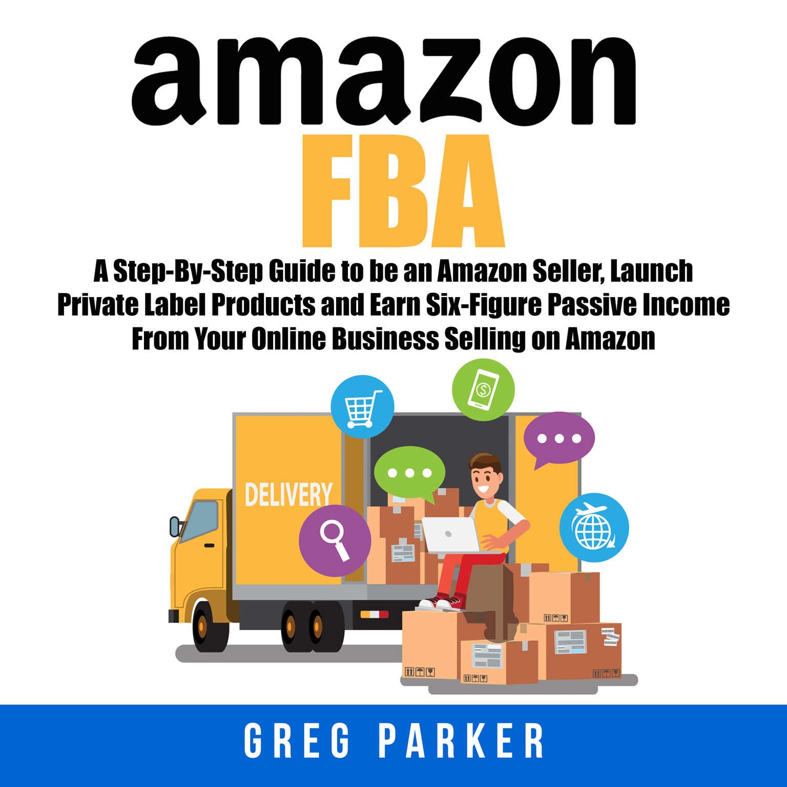 Amazon FBA: A Step-By-Step Guide to be an Amazon Seller, Launch Private Label Products and Earn Six-Figure Passive Income From Your Online Business Selling on Amazon Audiobook, by Greg Parker