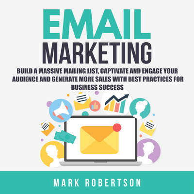 Email Marketing: Build a Massive Mailing List, Captivate and Engage Your Audience and Generate More Sales With Best Practices for Business Success Audiobook, by Mark Robertson