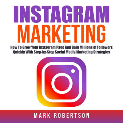 Instagram Marketing: How To Grow Your Instagram Page And Gain Millions of Followers Quickly With Step-by-Step Social Media Marketing Strategies Audiobook, by Mark Robertson