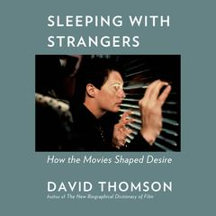 Sleeping with Strangers: How the Movies Shaped Desire Audiobook, by David Thomson