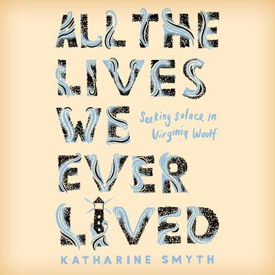 All the Lives We Ever Lived: Seeking Solace in Virginia Woolf Audiobook, by Katharine Smyth