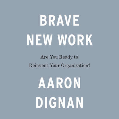 Brave New Work: Are You Ready to Reinvent Your Organization? Audiobook, by Aaron Dignan