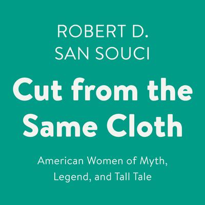 Cut from the Same Cloth: American Women of Myth, Legend, and Tall Tale Audiobook, by Robert San Souci