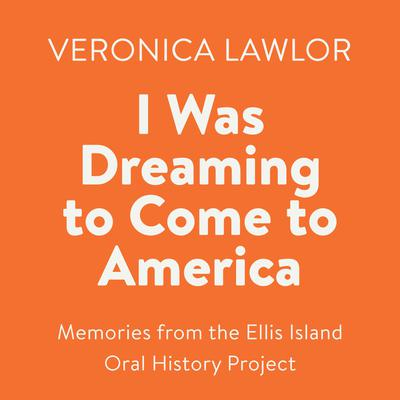 I Was Dreaming to Come to America: Memories from the Ellis Island Oral History Project Audiobook, by Veronica Lawlor