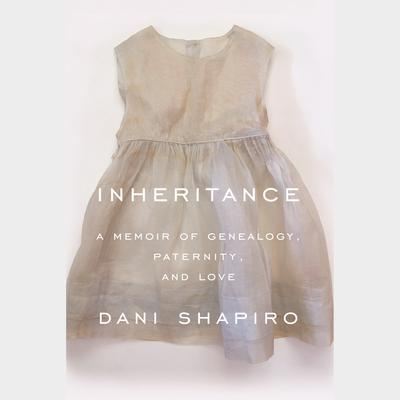 Inheritance: A Memoir of Genealogy, Paternity, and Love Audiobook, by Dani Shapiro