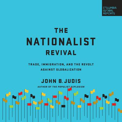 The Nationalist Revival: Trade, Immigration, and the Revolt Against Globalization Audiobook, by John B. Judis