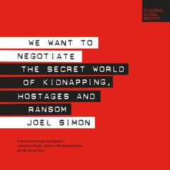 We Want to Negotiate: The Secret World of Kidnapping, Hostages and Ransom Audiobook, by Joel Simon