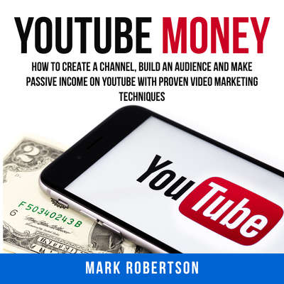 Youtube Money: How To Create a Channel, Build an Audience and Make Passive Income on YouTube With Proven Video Marketing Techniques Audiobook, by Mark Robertson