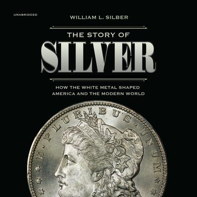 The Story of Silver: How the White Metal  Shaped America and the Modern World Audiobook, by William L. Silber