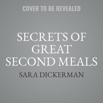 Secrets of Great Second Meals: Flexible Modern Recipes That Value Time and Limit Waste Audiobook, by Sara Dickerman