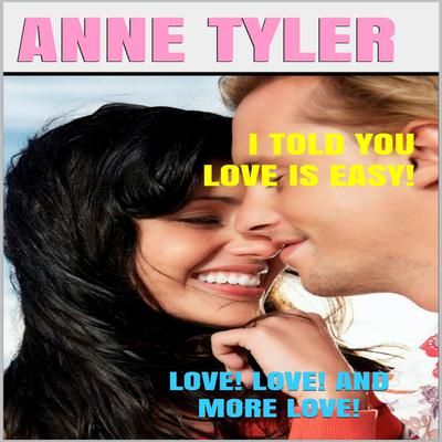 I Told You Love Is Easy!: Love! Love! and More Love! Audiobook, by Anne Tyler