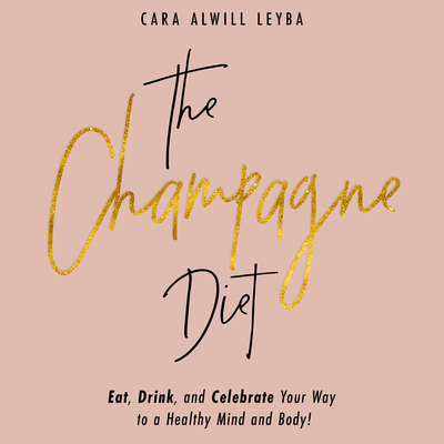 The Champagne Diet: Eat, Drink, and Celebrate Your Way to a Healthy Mind and Body! Audiobook, by Cara Alwill Leyba
