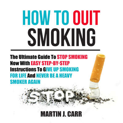 How to Quit Smoking: The Ultimate Guide to Stop Smoking Now with Easy Step-by-Step Instructions to Give Up Smoking for Life and Never Be a Heavy Smoker Again Audiobook, by Martin Zucker