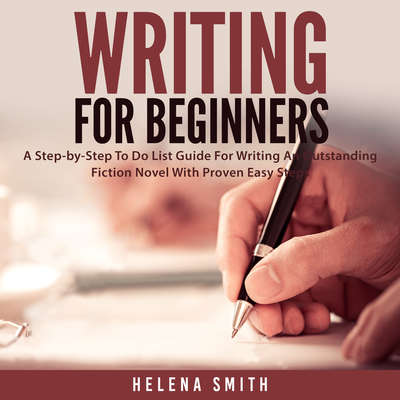 Writing For Beginners: A Step-by-Step To-Do List Guide for Writing an Outstanding Fiction Novel with Proven Easy Steps Audiobook, by Helen Smith