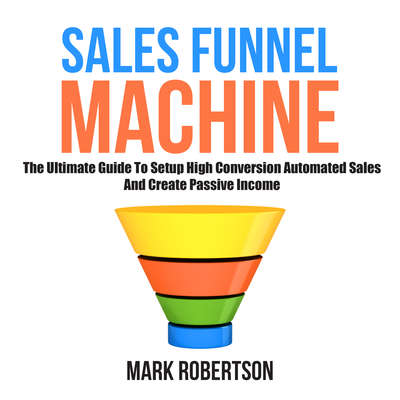 Sales Funnel Machine: The Ultimate Guide to Setup High Conversion Automated Sales and Create Passive Income Audiobook, by Mark Robertson