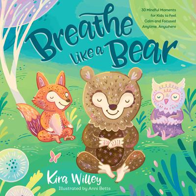 Breathe like a Bear: 30 Mindful Moments for Kids to Feel Calm and Focused Anytime, Anywhere Audiobook, by Kira Willey