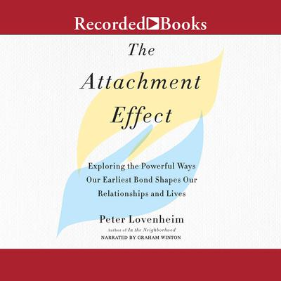 The Attachment Effect: Exploring the Powerful Ways Our Earliest Bond Shapes Our Relationships and Lives Audiobook, by Peter Lovenheim