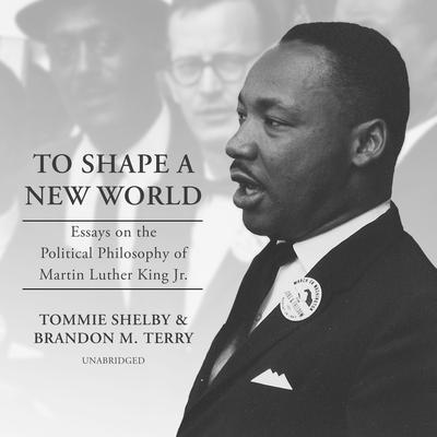 To Shape a New World: Essays on the Political Philosophy of Martin Luther King Jr. Audiobook, by Tommie Shelby