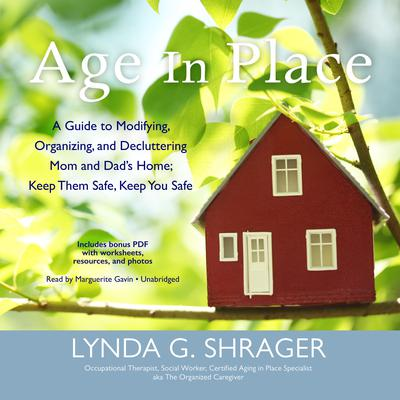 Age in Place: A Guide to Modifying, Organizing, and Decluttering Mom and Dad's Home; Keep Them Safe, Keep You Safe Audiobook, by Lynda G. Shrager