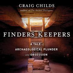 Finders Keepers: A Tale of Archaeological Plunder and Obsession Audiobook, by Craig Childs
