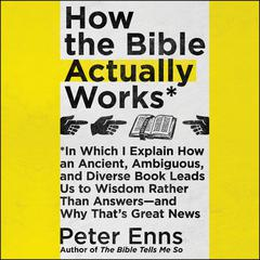 How the Bible Actually Works: In Which I Explain How An Ancient, Ambiguous, and Diverse Book Leads Us to Wisdom Rather Than Answers—and Why That's Great News Audiobook, by Peter Enns
