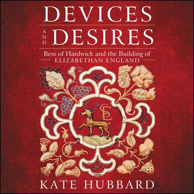 Devices and Desires: Bess of Hardwick and the Building of Elizabethan England Audiobook, by Kate Hubbard