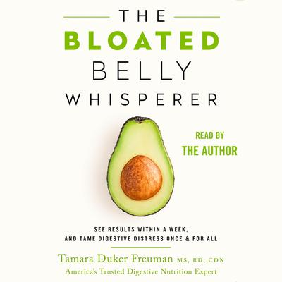 The Bloated Belly Whisperer: See Results Within a Week and Tame Digestive Distress Once and for All Audiobook, by Tamara Duker Freuman, MS, RD, CDN