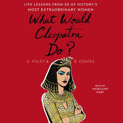 What Would Cleopatra Do?: Life Lessons from 50 of Historys Most Extraordinary Women Audiobook, by Elizabeth Foley