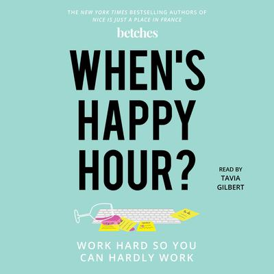 Whens Happy Hour?: Work Hard So You Can Hardly Work Audiobook, by The Betches