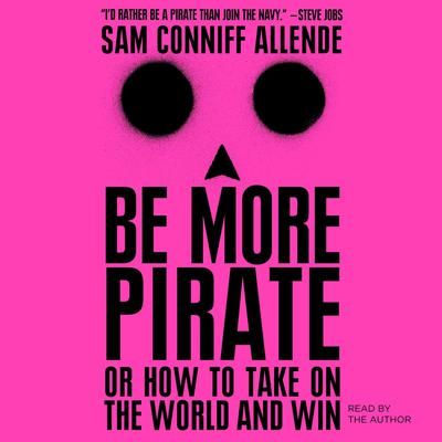 Be More Pirate: Or How to Take on the World and Win Audiobook, by Sam Conniff Allende